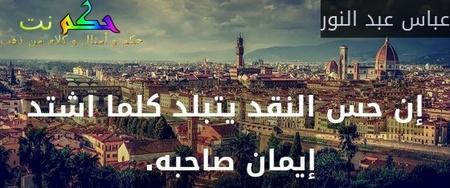 إن حس النقد يتبلد كلما اشتد إيمان صاحبه. -عباس عبد النور
