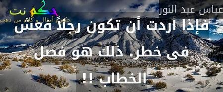 فإذا أردت أن تكون رجلاً فعش فى خطر. ذلك هو فصل الخطاب !! -عباس عبد النور