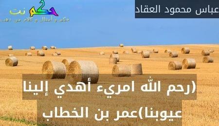 (رحم الله امريء أهدي إلينا عيوبنا)عمر بن الخطاب -عباس محمود العقاد