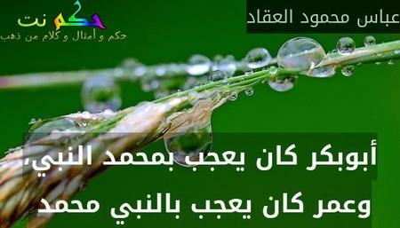 أبوبكر كان يعجب بمحمد النبي، وعمر كان يعجب بالنبي محمد -عباس محمود العقاد