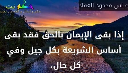 إذا بقى الإيمان بالحق فقد بقى أساس الشريعة بكل جيل وفي كل حال. -عباس محمود العقاد