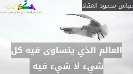 العالم الذي يتساوى فيه كل شيء لا شيء فيه -عباس محمود العقاد