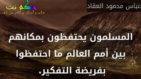 المسلمون يحتفظون بمكانهم بين أمم العالم ما احتفظوا بفريضة التفكير. -عباس محمود العقاد