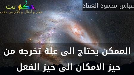 الممكن يحتاج الى علة تخرجه من حيز الامكان الى حيز الفعل -عباس محمود العقاد