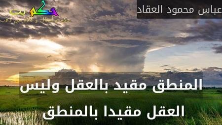 المنطق مقيد بالعقل وليس العقل مقيدا بالمنطق -عباس محمود العقاد