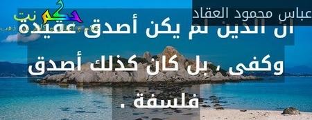ان الدين لم يكن أصدق عقيدة وكفى ، بل كان كذلك أصدق فلسفة . -عباس محمود العقاد