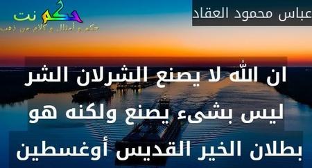 ان الله لا يصنع الشرلان الشر ليس بشىء يصنع ولكنه هو بطلان الخير القديس أوغسطين -عباس محمود العقاد