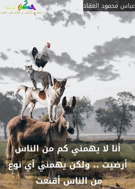 أنا لا يهمني كم من الناس أرضيت .. ولكن يهمني أي نوع من الناس أقنعت -عباس محمود العقاد