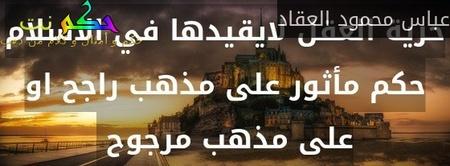 حرية العقل لايقيدها في الاسلام حكم مأثور على مذهب راجح او على مذهب مرجوح -عباس محمود العقاد