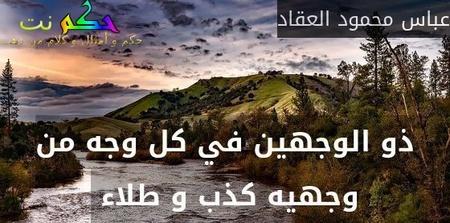 ذو الوجهين في كل وجه من وجهيه كذب و طلاء -عباس محمود العقاد