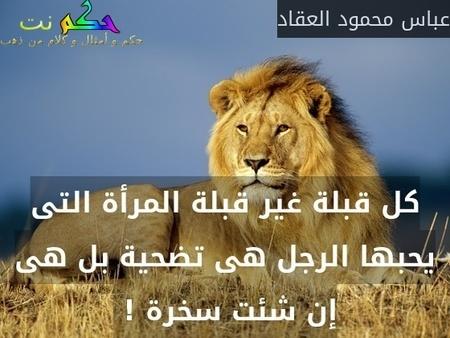 كل قبلة غير قبلة المرأة التى يحبها الرجل هى تضحية بل هى إن شئت سخرة ! -عباس محمود العقاد