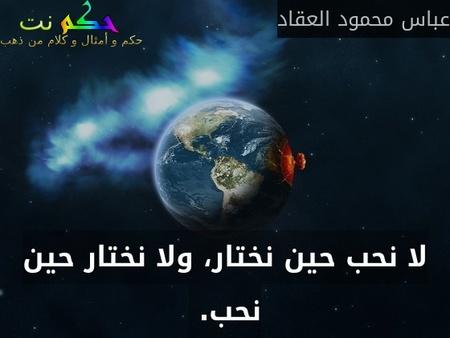 لا نحب حين نختار، ولا نختار حين نحب. -عباس محمود العقاد