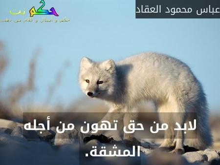 لابد من حق تهون من أجله المشقة. -عباس محمود العقاد