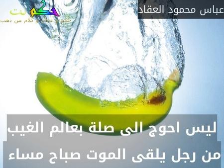 ليس احوج الى صلة بعالم الغيب من رجل يلقى الموت صباح مساء -عباس محمود العقاد