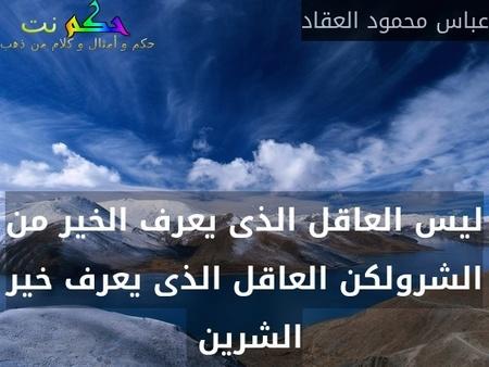 ليس العاقل الذى يعرف الخير من الشرولكن العاقل الذى يعرف خير الشرين -عباس محمود العقاد