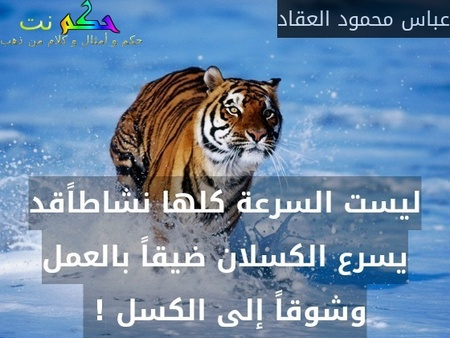ليست السرعة كلها نشاطاًقد يسرع الكسلان ضيقاً بالعمل وشوقاً إلى الكسل ! -عباس محمود العقاد