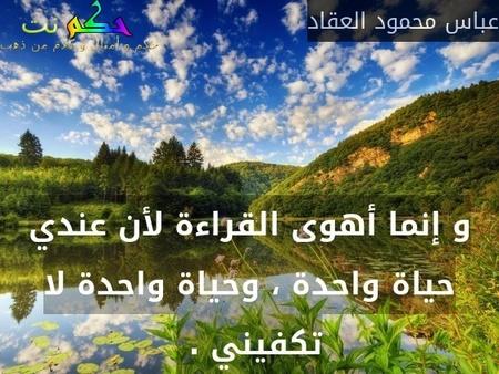 و إنما أهوى القراءة لأن عندي حياة واحدة ، وحياة واحدة لا تكفيني . -عباس محمود العقاد
