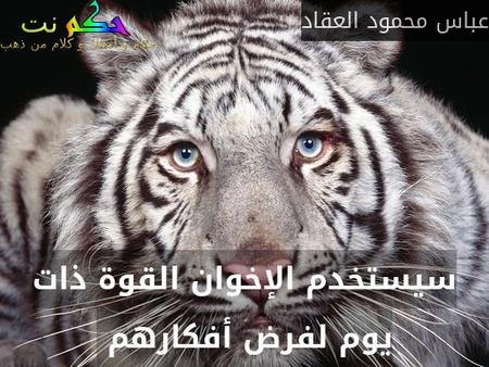 سيستخدم الإخوان القوة ذات يوم لفرض أفكارهم -عباس محمود العقاد