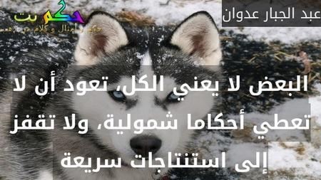 البعض لا يعني الكل، تعود أن لا تعطي أحكاما شمولية، ولا تقفز إلى استنتاجات سريعة -عبد الجبار عدوان