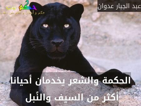 الحكمة والشعر يخدمان أحيانا أكثر من السيف والنًبل -عبد الجبار عدوان