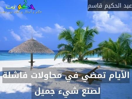الأيام تمضي في محاولات فاشلة لصنع شيء جميل -عبد الحكيم قاسم