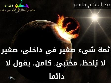 ثمة شيء صغير في داخلي، صغير لا يُلحظ، مختبئ، كامن، يقول لا دائما -عبد الحكيم قاسم