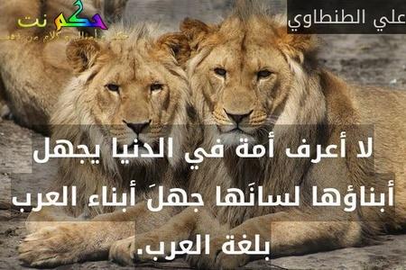 لا أعرف أمة في الدنيا يجهل أبناؤها لسانَها جهلَ أبناء العرب بلغة العرب.-علي الطنطاوي