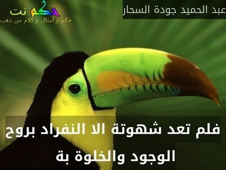 فلم تعد شهوتة الا النفراد بروح الوجود والخلوة بة -عبد الحميد جودة السحار