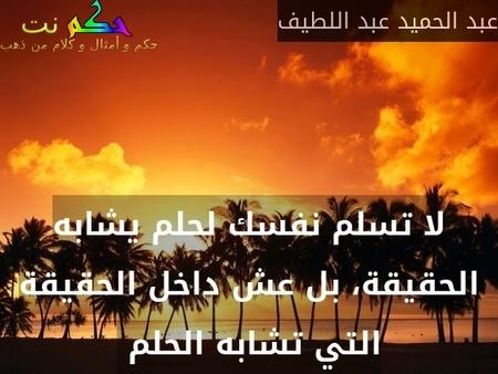 لا تسلم نفسك لحلم يشابه الحقيقة، بل عش داخل الحقيقة التي تشابه الحلم -عبد الحميد عبد اللطيف