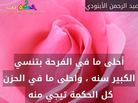 أحلى ما في الفرحة بتنسي الكبير سنه ، واحلى ما في الحزن كل الحكمة تيجي منه -عبد الرحمن الأبنودي