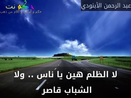 لا الظلم هين يا ناس .. ولا الشباب قاصر -عبد الرحمن الأبنودي