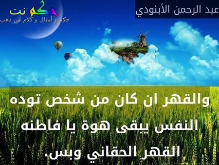 والقهر ان كان من شخص توده النفس يبقى هوة يا فاطنه القهر الحقاني وبس. -عبد الرحمن الأبنودي