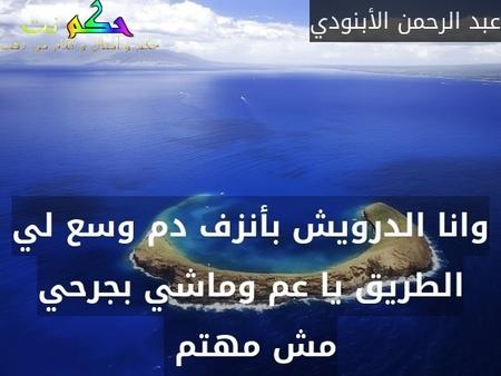 وانا الدرويش بأنزف دم وسع لي الطريق يا عم وماشي بجرحي مش مهتم -عبد الرحمن الأبنودي
