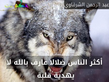 أكثر الناس ضلالا عارف بالله لا يهدية قلبة -عبد الرحمن الشرقاوي