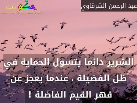 الشرير دائما يتسول الحماية في ظل الفضيلة ، عندما يعجز عن قهر القيم الفاضلة ! -عبد الرحمن الشرقاوي