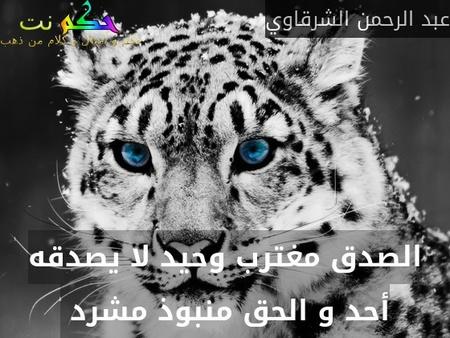 الصدق مغترب وحيد لا يصدقه أحد و الحق منبوذ مشرد -عبد الرحمن الشرقاوي
