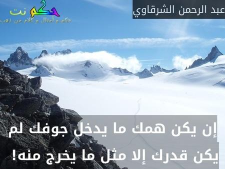 إن يكن همك ما يدخل جوفك لم يكن قدرك إلا مثل ما يخرج منه! -عبد الرحمن الشرقاوي