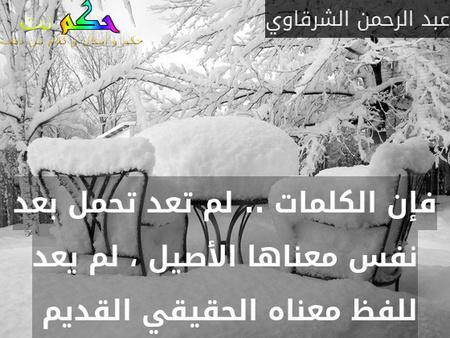 فإن الكلمات .. لم تعد تحمل بعد نفس معناها الأصيل ، لم يعد للفظ معناه الحقيقي القديم -عبد الرحمن الشرقاوي