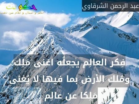 فِكر العالِم يجعلُه اغنى مَلِك ومُلك الأرض بما فيها لا يُغنى مَلِكا عن عالِم -عبد الرحمن الشرقاوي