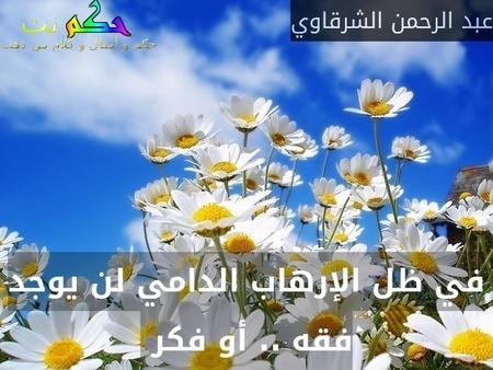 في ظل الإرهاب الدامي لن يوجد فقه .. أو فكر -عبد الرحمن الشرقاوي