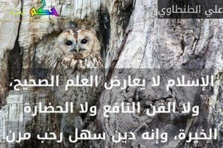 الإسلام لا يعارض العلم الصحيح، ولا الفن النافع ولا الحضارة الخيرة، وإنه دين سهل رحب مرن-علي الطنطاوي