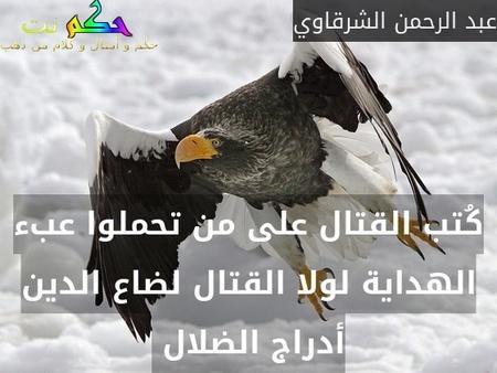كُتب القتال على من تحملوا عبء الهداية لولا القتال لضاع الدين أدراج الضلال -عبد الرحمن الشرقاوي