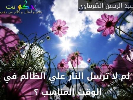 لم لا ترسل النار علي الظالم في الوقت المناسب ؟ -عبد الرحمن الشرقاوي