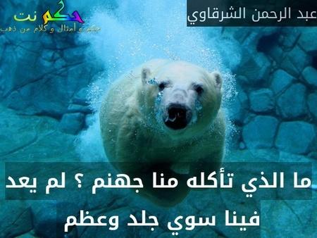ما الذي تأكله منا جهنم ؟ لم يعد فينا سوي جلد وعظم -عبد الرحمن الشرقاوي