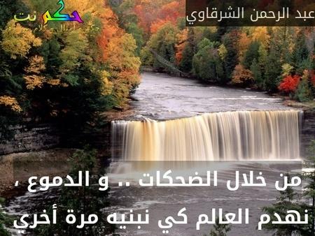 من خلال الضحكات .. و الدموع ، نهدم العالم كي نبنيه مرة أخري -عبد الرحمن الشرقاوي