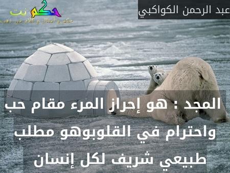 المجد : هو إحراز المرء مقام حب واحترام في القلوبوهو مطلب طبيعي شريف لكل إنسان  -عبد الرحمن الكواكبي