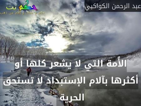 الأُمة التي لا يشعر كلها أو أكثرها بآلام الإستبداد لا تستحق الحرية -عبد الرحمن الكواكبي
