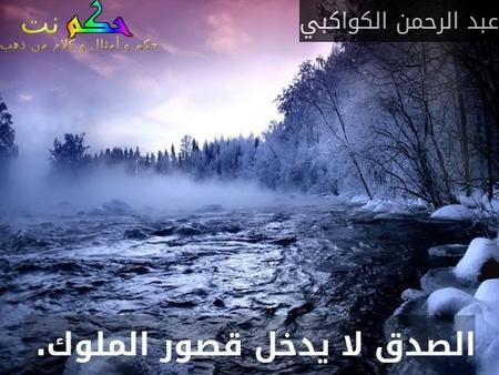 الصدق لا يدخل قصور الملوك. -عبد الرحمن الكواكبي