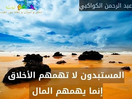 المستبدون لا تهمهم الأخلاق إنما يهمهم المال -عبد الرحمن الكواكبي