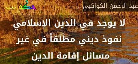 لا يوجد في الدين الإسلامي نفوذ ديني مطلقاً في غير مسائل إقامة الدين -عبد الرحمن الكواكبي